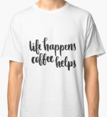 Life Happens Coffee Helps Classic T-Shirt