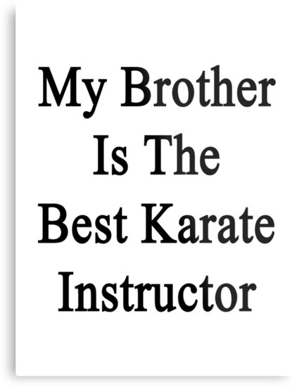 My Brother Is The Best Karate Instructor Metal Prints By