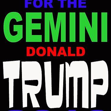 VOTE FOR THE GEMINI DONALD TRUMP 2016 by MARTYMAGUS1