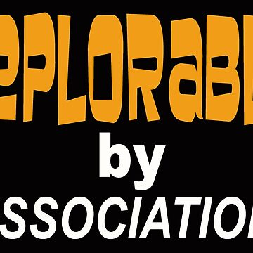 DEPLORABLE BY ASSOCIATION by MARTYMAGUS1