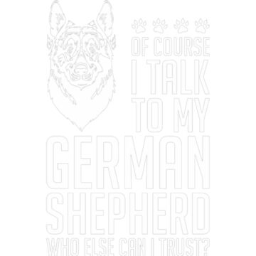 Of Course I Talk To My German Shepherd by JamesNelsonz