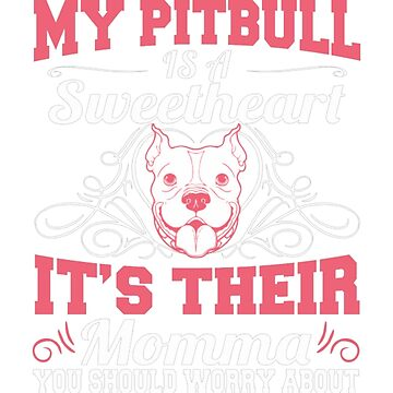 My Pitbull Is A Sweetheart Its Their Momma by JamesNelsonz