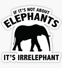 If It's Not About Elephants. It's Irrelephant. Sticker