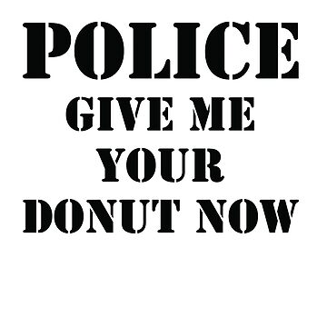 Police Give Me Your Donut Now by DesignFactoryD