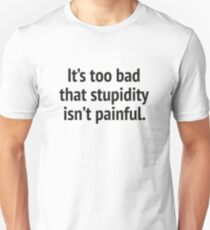 It's Too Bad That Stupidity Isn't Painful. Unisex T-Shirt