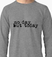 no day but today Lightweight Sweatshirt