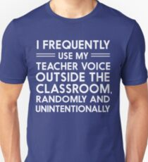 I frequently use my teacher voice outside the classroom, randomly and unintentionally Unisex T-Shirt
