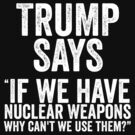 Trump Says If We Have Nuclear Weapons by CarbonClothing