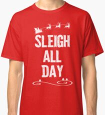 Sleigh All Day Christmas T Shirt Classic T-Shirt