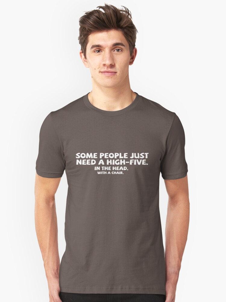 Some people just need a high-five. In the head. With a chair. Unisex T-Shirt Front