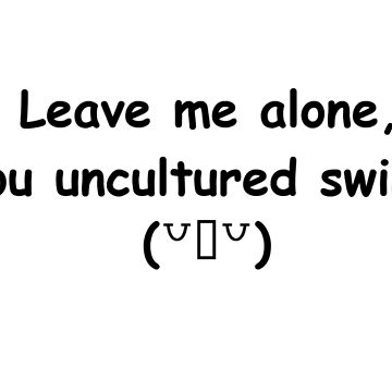 Leave Me Alone, You Uncultured Swine (Black) by smp-cube