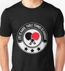 Life Is Hard, Table Tennis Is Harder T-Shirt