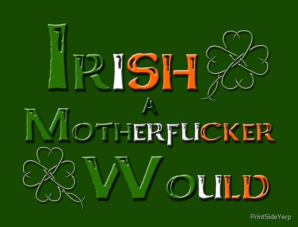 Irish A Motherfucker Would by PrintSideYerp