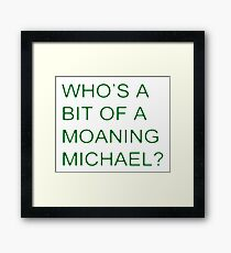 Who's a bit of a Moaning Michael? Framed Print