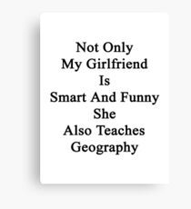 Not Only My Girlfriend Is Smart And Funny She Also Teaches Geography  Canvas Print