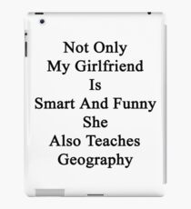 Not Only My Girlfriend Is Smart And Funny She Also Teaches Geography  iPad Case/Skin