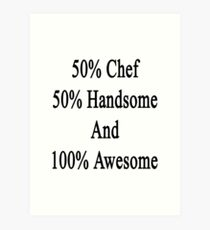 50% Chef 50% Handsome And 100% Awesome  Art Print