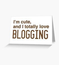 I'm cute, and I totally love blogging Greeting Card
