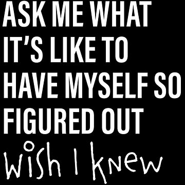 Ask Me What It's Like to Have Myself So Figured Out...Wish I Knew by emilyolive