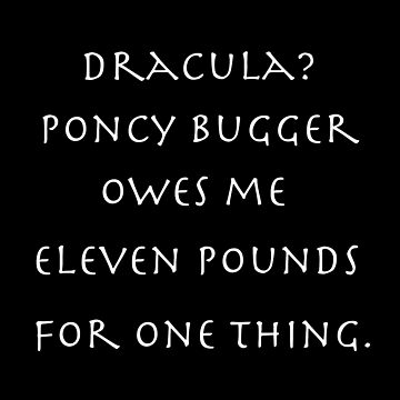 Dracula? Poncy bugger owes me eleven pounds for one thing. by LittleRedChucks