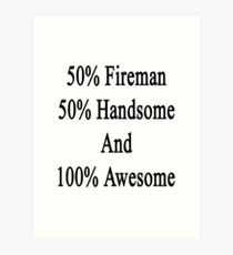 50% Fireman 50% Handsome And 100% Awesome Art Print