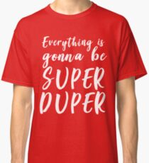Everything is gonna be super duper Classic T-Shirt