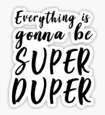 Everything is gonna be super duper Sticker