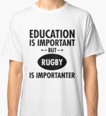 Education Is Important But Rugby Is Importanter Classic T-Shirt