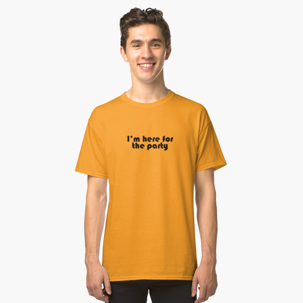 I'm Here for the Party Classic T-Shirt Front