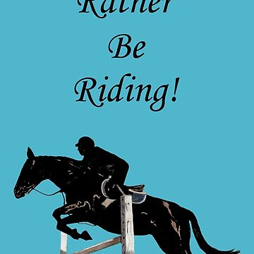 I'd Rather Be Riding! Equestrian Horse by Shana1065