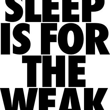 Sleep Is For The Weak by roderick882