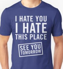 I hate you. I hate this place. See you tomorrow Unisex T-Shirt