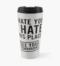 I hate you. I hate this place. See you tomorrow Travel Mug