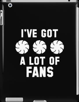 I've Got A Lot Of Fans by DesignFactoryD