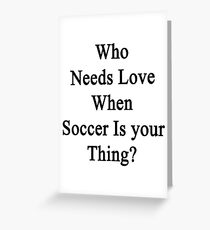 Who Needs Love When Soccer Is Your Thing?  Greeting Card