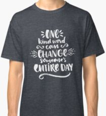 One kind word can change someone's entire day Classic T-Shirt