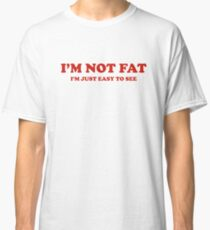 I'm Not Fat. I'm Easy To See. Classic T-Shirt