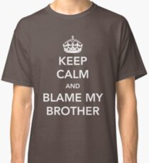 Keep Calm and Blame My Brother Classic T-Shirt