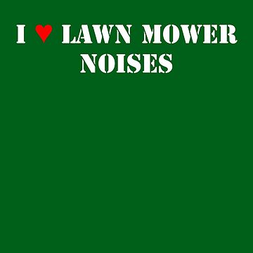 I Love Lawn Mower Noises DARK by NorwaySpruce