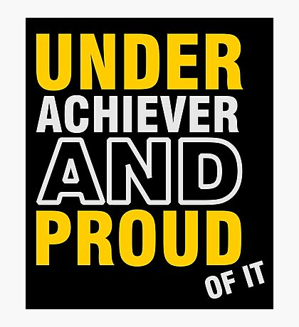 Underachiever and Proud of it VRS2 Photographic Print