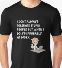 I don't always tolerate stupid people but when I do I'm probably at work T-Shirt