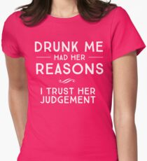 Drunk me had her reasons. I trust her judgement T-Shirt