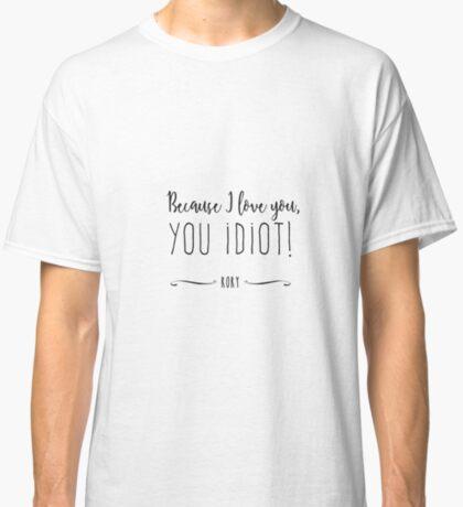 """Because I love you, you IDIOT!"" Classic T-Shirt"