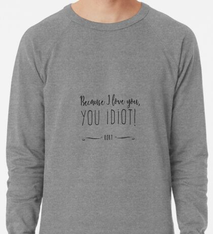 """Because I love you, you IDIOT!"" Lightweight Sweatshirt"