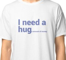 I NEED A HUG (huge Amount of Money) Funny Quote T-shirts Classic T-Shirt