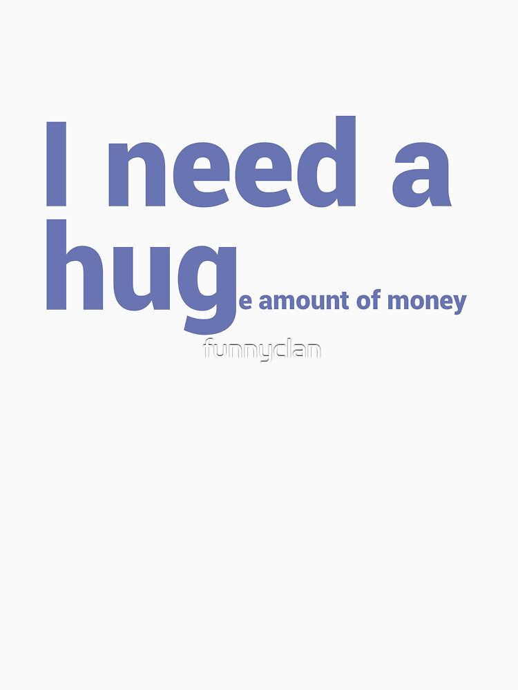 I Need A Hug Huge Amount Of Money Funny Quote T Shirts Classic T