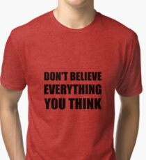 Dont Believe Everything You Think Tri-blend T-Shirt