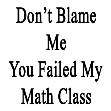 Don't Blame Me You Failed My Math Class  by supernova23
