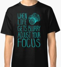 When Life Gets Blurry Adjust Your Focus Classic T-Shirt