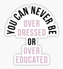 You Can Never Be Over Dressed Or Over Educated Sticker